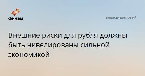 Внешние риски для рубля должны быть нивелированы сильной экономикой