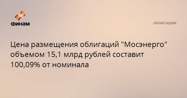 """Цена размещения облигаций """"Мосэнерго"""" объемом 15,1 млрд рублей составит 100,09% от номинала"""