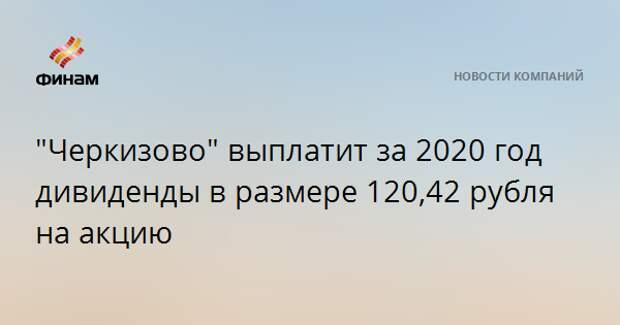 """""""Черкизово"""" выплатит за 2020 год дивиденды в размере 120,42 рубля на акцию"""