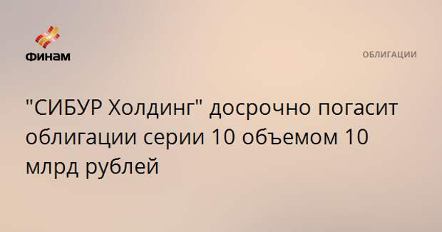 """CИБУР Холдинг"" досрочно погасит облигации серии 10 объемом 10 млрд рублей"