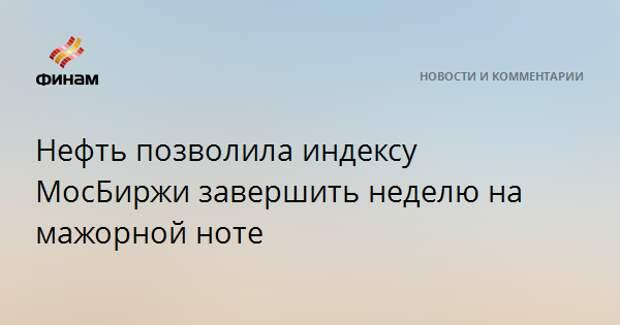 Нефть позволила индексу МосБиржи завершить неделю на мажорной ноте