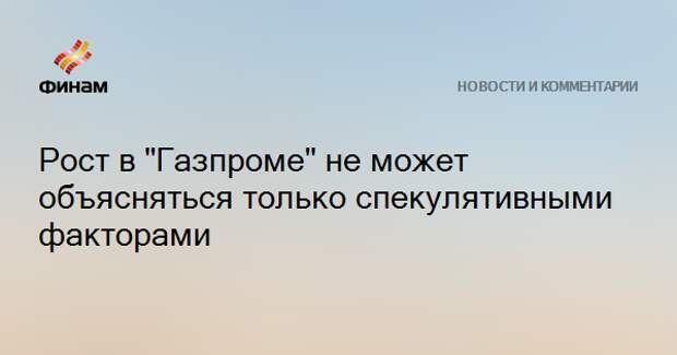"""Рост в """"Газпроме"""" не может объясняться только спекулятивными факторами"""