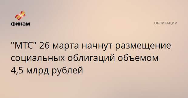 """""""МТС"""" 26 марта начнут размещение социальных облигаций объемом 4,5 млрд рублей"""