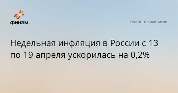 Недельная инфляция в России с 13 по 19 апреля ускорилась на 0,2%