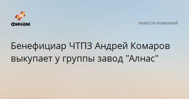 "Бенефициар ЧТПЗ Андрей Комаров выкупает у группы завод ""Алнас"""
