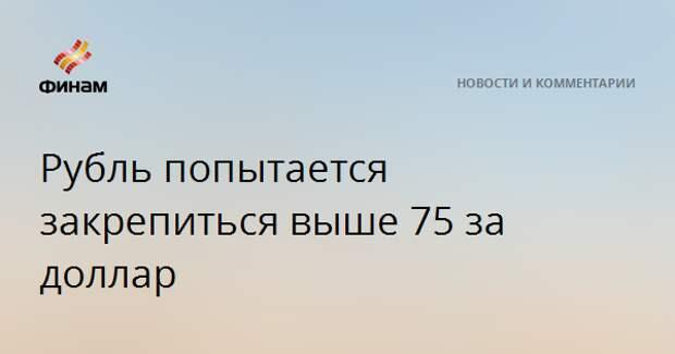 Рубль попытается закрепиться выше 75 за доллар