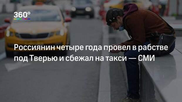 Россиянин четыре года провел в рабстве под Тверью и сбежал на такси— СМИ