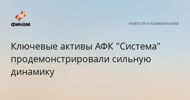 """Ключевые активы АФК """"Система"""" продемонстрировали сильную динамику"""