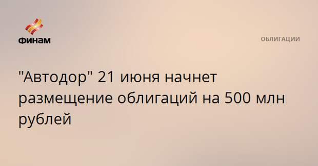 """""""Автодор"""" 21 июня начнет размещение облигаций на 500 млн рублей"""