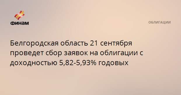 Белгородская область 21 сентября проведет сбор заявок на облигации с доходностью 5,82-5,93% годовых