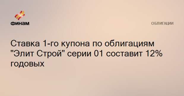 """Ставка 1-го купона по облигациям """"Элит Строй"""" серии 01 составит 12% годовых"""