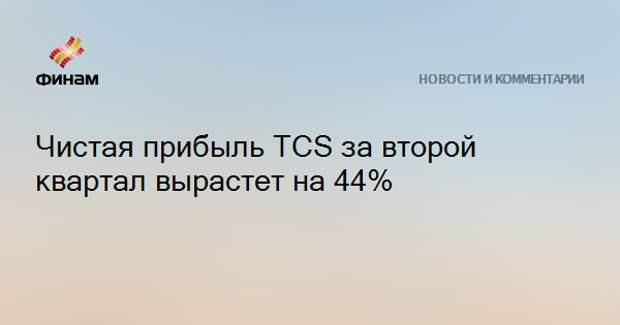 Чистая прибыль TCS за второй квартал вырастет на 44%