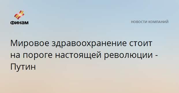 Мировое здравоохранение стоит на пороге настоящей революции - Путин