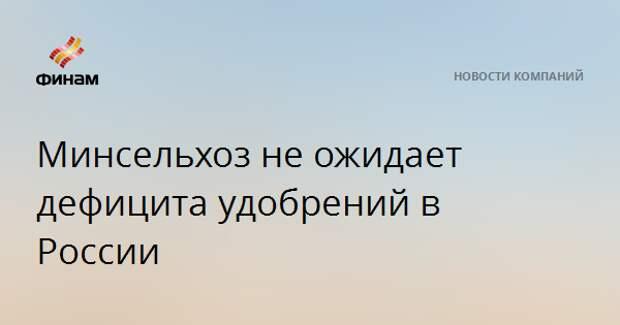 Минсельхоз не ожидает дефицита удобрений в России