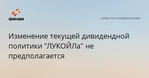 """Изменение текущей дивидендной политики """"ЛУКОЙЛа"""" не предполагается"""