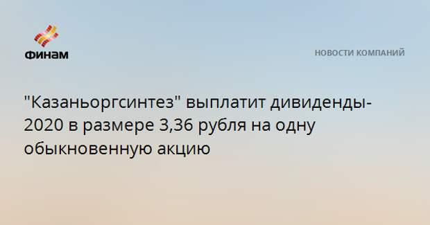 """""""Казаньоргсинтез"""" выплатит дивиденды-2020 в размере 3,36 рубля на одну обыкновенную акцию"""