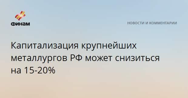 Капитализация крупнейших металлургов РФ может снизиться на 15-20%