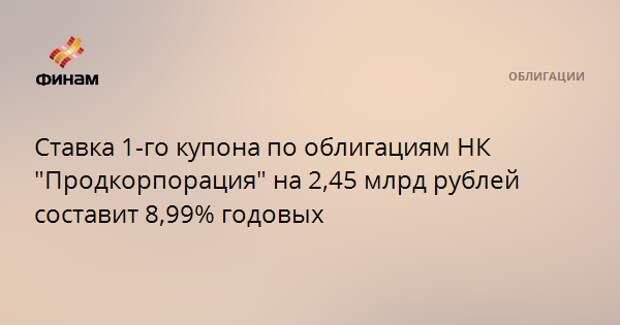 """Ставка 1-го купона по облигациям НК """"Продкорпорация"""" на 2,45 млрд рублей составит 8,99% годовых"""