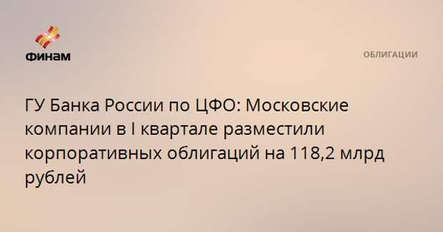 ГУ Банка России по ЦФО: Московские компании в I квартале разместили корпоративных облигаций на 118,2 млрд рублей
