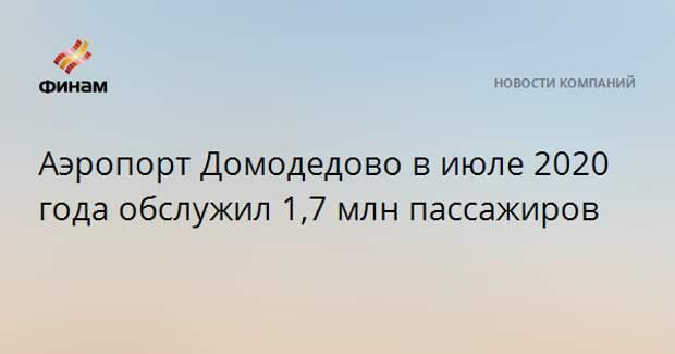 Аэропорт Домодедово в июле 2020 года обслужил 1,7 млн пассажиров
