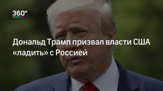 Дональд Трамп призвал власти США «ладить» с Россией