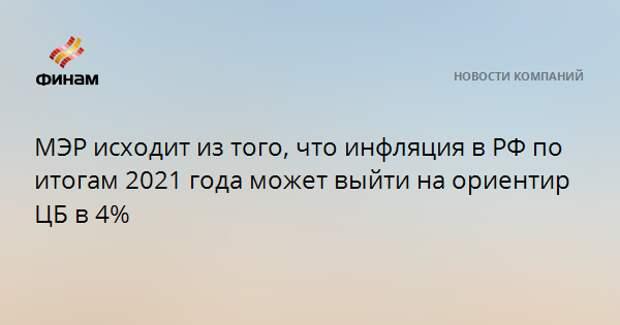 МЭР исходит из того, что инфляция в РФ по итогам 2021 года может выйти на ориентир ЦБ в 4%
