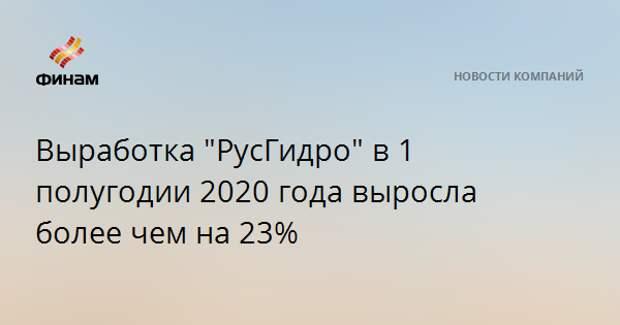 """Выработка """"РусГидро"""" в 1 полугодии 2020 года выросла более чем на 23%"""