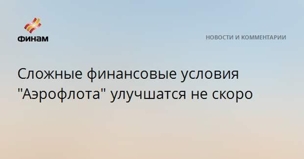 """Сложные финансовые условия """"Аэрофлота"""" улучшатся не скоро"""