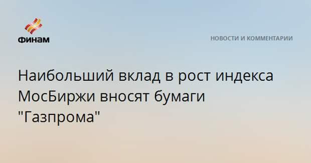 """Наибольший вклад в рост индекса МосБиржи вносят бумаги """"Газпрома"""""""