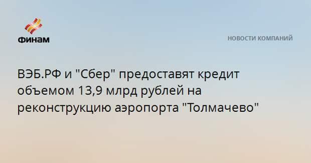 "ВЭБ.РФ и ""Сбер"" предоставят кредит объемом 13,9 млрд рублей на реконструкцию аэропорта ""Толмачево"""