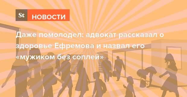 Даже помолодел: адвокат рассказал о здоровье Ефремова и назвал его «мужиком без соплей»