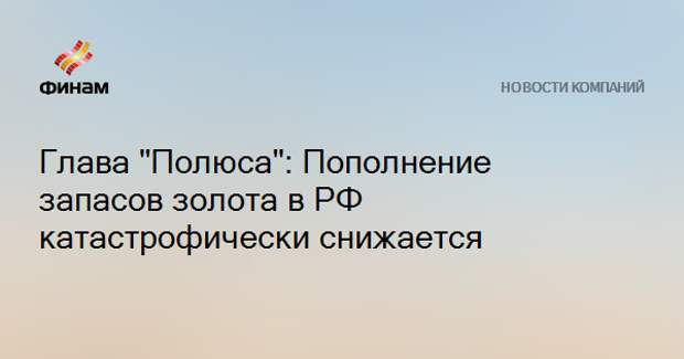 "Глава ""Полюса"": Пополнение запасов золота в РФ катастрофически снижается"