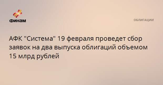 """АФК """"Система"""" 19 февраля проведет сбор заявок на два выпуска облигаций объемом 15 млрд рублей"""