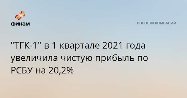 """""""ТГК-1"""" в 1 квартале 2021 года увеличила чистую прибыль по РСБУ на 20,2%"""