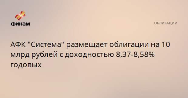 """АФК """"Система"""" размещает облигации на 10 млрд рублей с доходностью 8,37-8,58% годовых"""