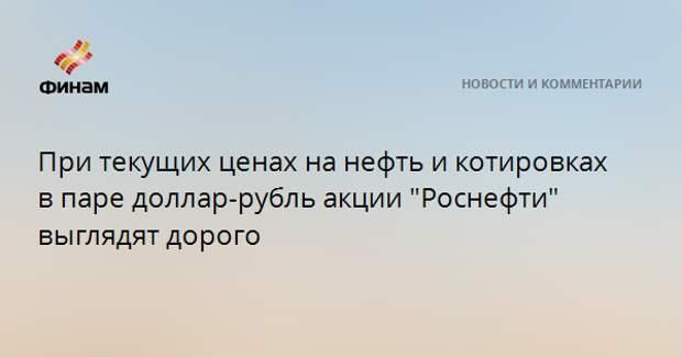 """При текущих ценах на нефть и котировках в паре доллар-рубль акции """"Роснефти"""" выглядят дорого"""