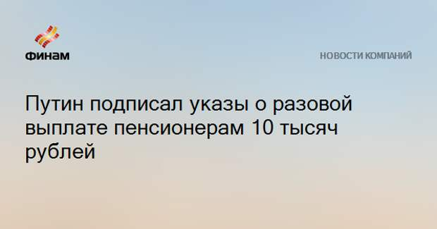 Путин подписал указы о разовой выплате пенсионерам 10 тысяч рублей