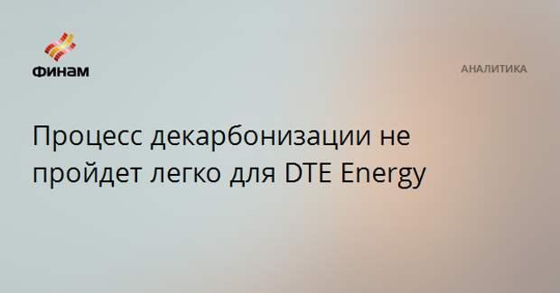 Процесс декарбонизации не пройдет легко для DTE Energy