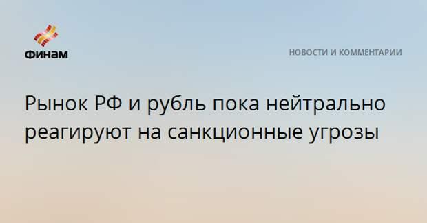 Рынок РФ и рубль пока нейтрально реагируют на санкционные угрозы