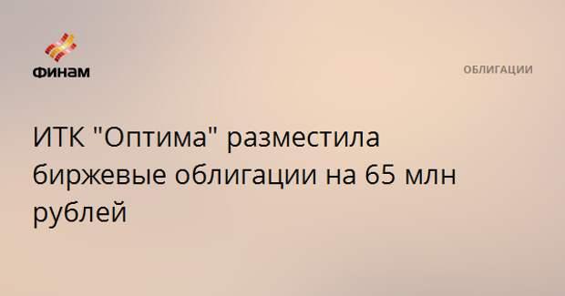 """ИТК """"Оптима"""" разместила биржевые облигации на 65 млн рублей"""