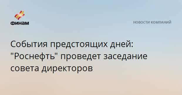 """События предстоящих дней: """"Роснефть"""" проведет заседание совета директоров"""