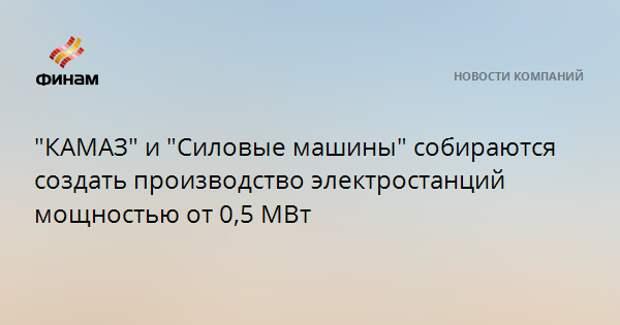 """""""КАМАЗ"""" и """"Силовые машины"""" собираются создать производство электростанций мощностью от 0,5 МВт"""