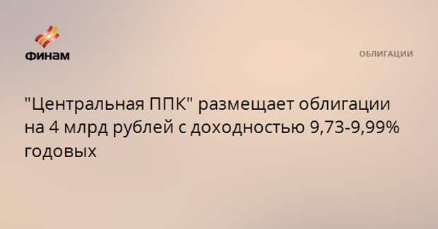"""""""Центральная ППК"""" размещает облигации на 4 млрд рублей с доходностью 9,73-9,99% годовых"""