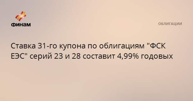 """Ставка 31-го купона по облигациям """"ФСК ЕЭС"""" серий 23 и 28 составит 4,99% годовых"""