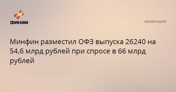 Минфин разместил ОФЗ выпуска 26240 на 54,6 млрд рублей при спросе в 66 млрд рублей