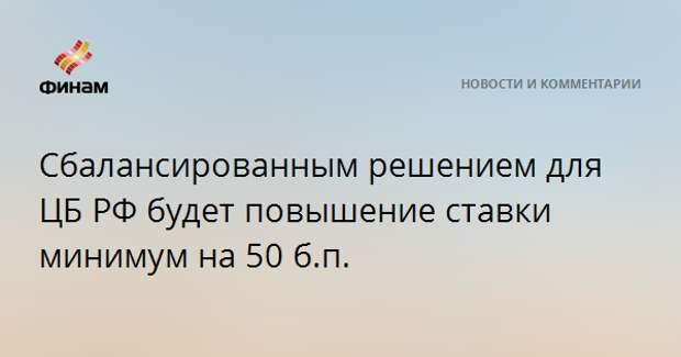 Сбалансированным решением для ЦБ РФ будет повышение ставки минимум на 50 б.п.