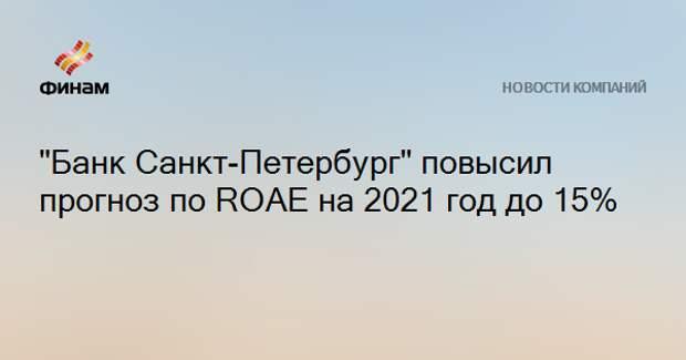 """Банк Санкт-Петербург"" повысил прогноз по ROAE на 2021 год до 15%"