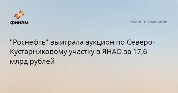 """""""Роснефть"""" выиграла аукцион по Северо-Кустарниковому участку в ЯНАО за 17,6 млрд рублей"""