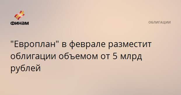 """""""Европлан"""" в феврале разместит облигации объемом от 5 млрд рублей"""