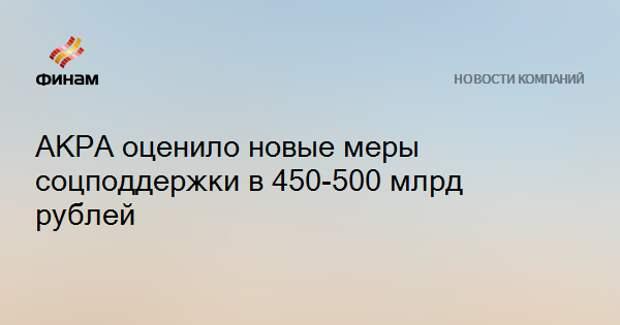 АКРА оценило новые меры соцподдержки в 450-500 млрд рублей